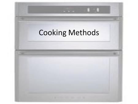 Cooking Methods. Dry Heat Cooking Methods Roast / Bake This method is when you put the food into the OVEN and cook it without any added LIQUID or FAT.