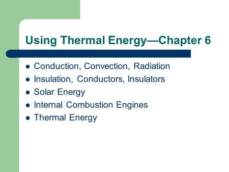 Using Thermal Energy—Chapter 6 Conduction, Convection, Radiation Insulation, Conductors, Insulators Solar Energy Internal Combustion Engines Thermal Energy.