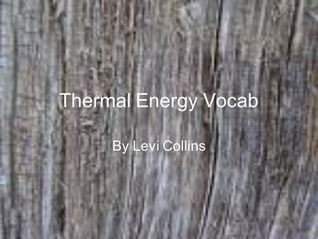 Thermal Energy Vocab By Levi Collins. Section One Temperature- the temp. the average kinetic energy of the particles in the object. Thermal Energy-sum.