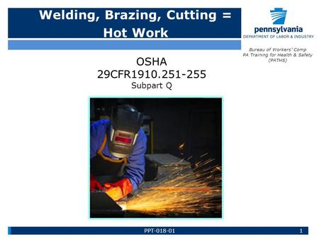 Welding, Brazing, Cutting = Hot Work Bureau of Workers' Comp PA Training for Health & Safety (PATHS) OSHA 29CFR1910.251-255 Subpart Q 1PPT-018-01.