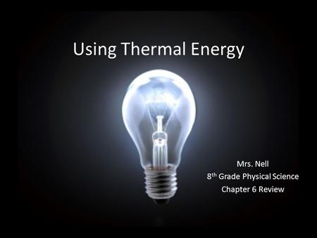 Using Thermal Energy Mrs. Nell 8 th Grade Physical Science Chapter 6 Review.