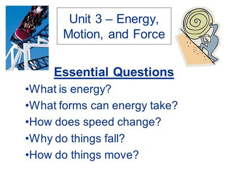 Unit 3 – Energy, Motion, and Force Essential Questions What is energy? What forms can energy take? How does speed change? Why do things fall? How do things.