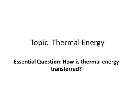 Topic: Thermal Energy Essential Question: How is thermal energy transferred?