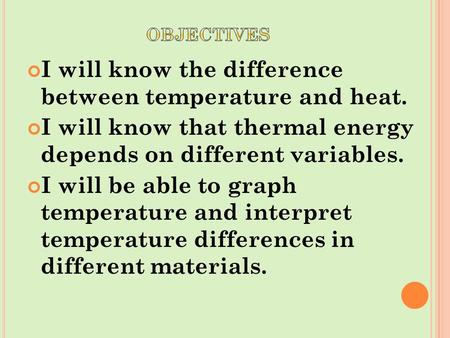 I will know the difference between temperature and heat. I will know that thermal energy depends on different variables. I will be able to graph temperature.