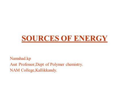 SOURCES OF ENERGY Namshad.kp Asst Professor,Dept of Polymer chemistry. NAM College,Kallikkandy.