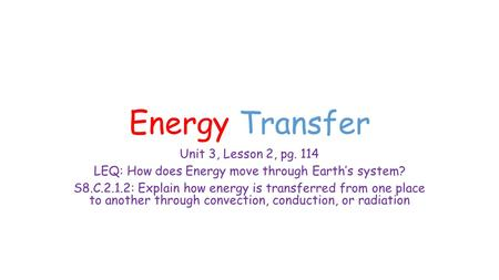 Energy Transfer Unit 3, Lesson 2, pg. 114 LEQ: How does Energy move through Earth's system? S8.C.2.1.2: Explain how energy is transferred from one place.