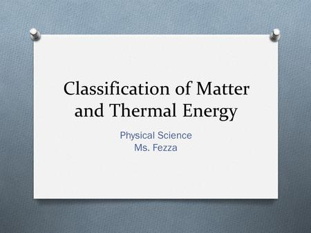 Classification of Matter and Thermal Energy Physical Science Ms. Fezza.