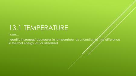 13.1 TEMPERATURE I can… -identify increases/ decreases in temperature as a function of the difference in thermal energy lost or absorbed.