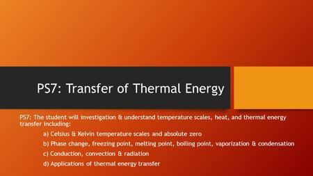 PS7: Transfer of Thermal Energy PS7: The student will investigation & understand temperature scales, heat, and thermal energy transfer including: a) Celsius.