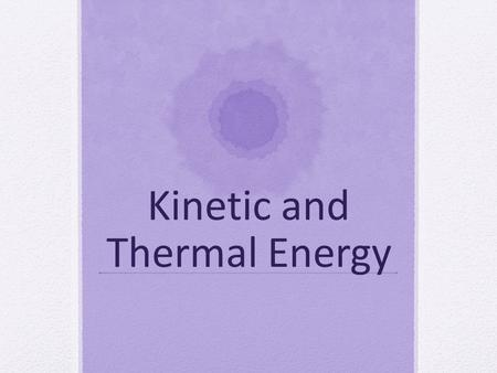 Kinetic and Thermal Energy. Energy ***ENERGY DURING PHASES CHANGES – Energy must be lost to the environment or gained from the environment in order for.