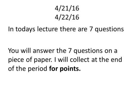 4/21/16 4/22/16 In todays lecture there are 7 questions You will answer the 7 questions on a piece of paper. I will collect at the end of the period for.
