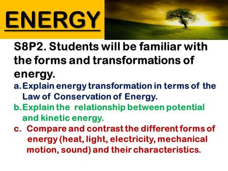 ENERGY S8P2. Students will be familiar with the forms and transformations of energy. a.Explain energy transformation in terms of the Law of Conservation.