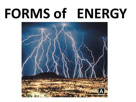 FORMS of ENERGY. Energy has different forms. A.The sun gives off energy in the form of heat and light.