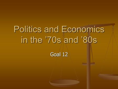 Politics and Economics in the '70s and '80s Goal 12.