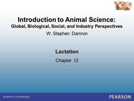 Lactation Chapter 12 W. Stephen Damron Introduction to Animal Science: Global, Biological, Social, and Industry Perspectives.