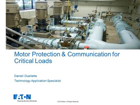 © 2015 Eaton. All Rights Reserved. Motor Protection & Communication for Critical Loads Darrell Ouellette Technology Application Specialist.