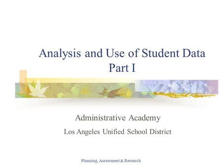 Planning, Assessment & Research Analysis and Use of Student Data Part I Administrative Academy Los Angeles Unified School District.
