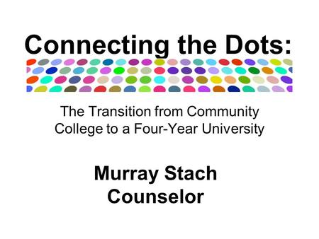 Connecting the Dots: The Transition from Community College to a Four-Year University Murray Stach Counselor.
