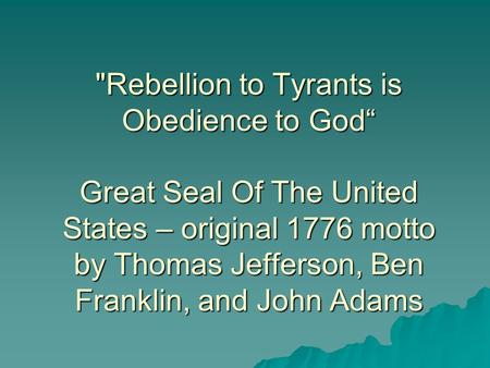 "Rebellion to Tyrants is Obedience to God"" Great Seal Of The United States – original 1776 motto by Thomas Jefferson, Ben Franklin, and John Adams."