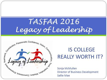 TASFAA 2016 Legacy of Leadership IS COLLEGE REALLY WORTH IT? Sonja McMullen Director of Business Development Sallie Mae.
