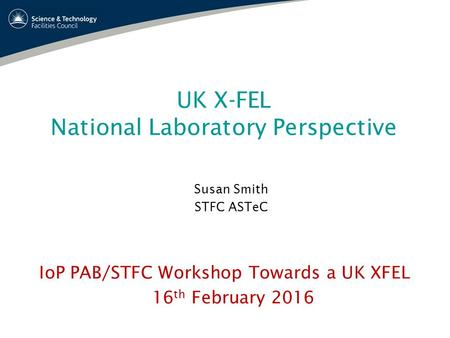 UK X-FEL National Laboratory Perspective Susan Smith STFC ASTeC IoP PAB/STFC Workshop Towards a UK XFEL 16 th February 2016.
