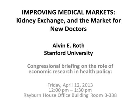 IMPROVING MEDICAL MARKETS: Kidney Exchange, and the Market for New Doctors Alvin E. Roth Stanford University Congressional briefing on the role of economic.