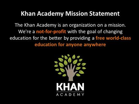 Khan Academy Mission Statement The Khan Academy is an organization on a mission. We're a not-for-profit with the goal of changing education for the better.