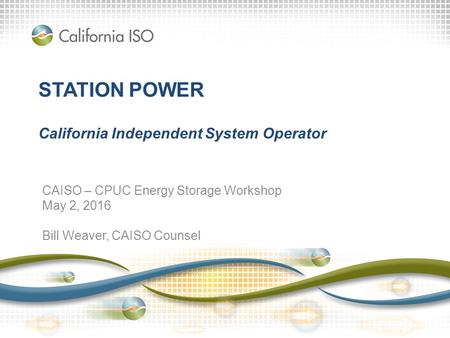 STATION POWER California Independent System Operator CAISO – CPUC Energy Storage Workshop May 2, 2016 Bill Weaver, CAISO Counsel.