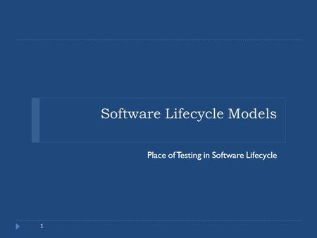 Software Lifecycle Models Place of Testing in Software Lifecycle 1.