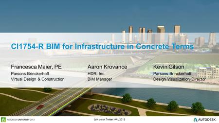Join us on Twitter: #AU2013 CI1754-R BIM for Infrastructure in Concrete Terms Francesca Maier, PE Aaron KrovanceKevin Gilson Parsons BrinckerhoffHDR, Inc.Parsons.