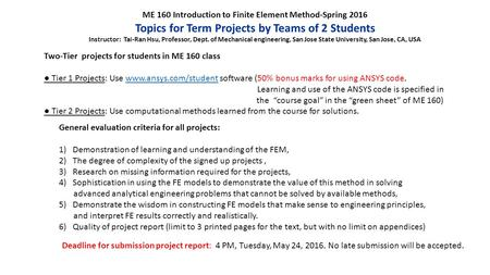 ME 160 Introduction to Finite Element Method-Spring 2016 Topics for Term Projects by Teams of 2 Students Instructor: Tai-Ran Hsu, Professor, Dept. of Mechanical.