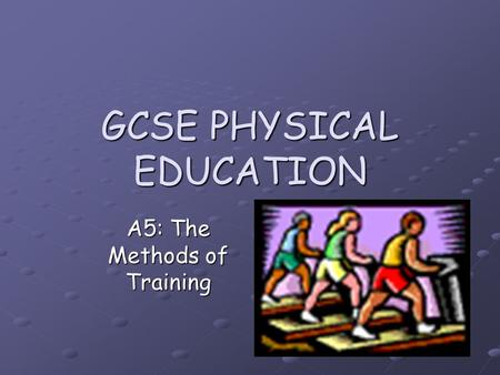 GCSE PHYSICAL EDUCATION A5: The Methods of Training.
