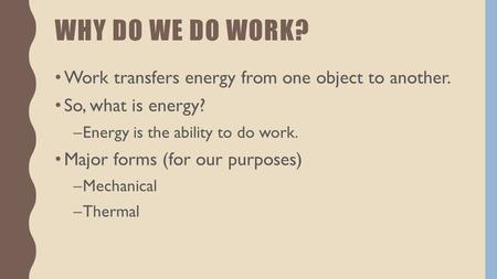 WHY DO WE DO WORK? Work transfers energy from one object to another. So, what is energy? –Energy is the ability to do work. Major forms (for our purposes)