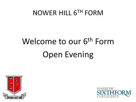 NOWER HILL 6 TH FORM Welcome to our 6 th Form Open Evening.