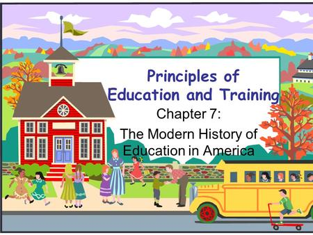 Principles of Education and Training Chapter 7: The Modern History of Education in America.