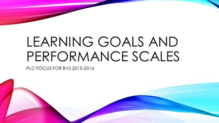 LEARNING GOALS AND PERFORMANCE SCALES PLC FOCUS FOR BVS 2015-2016.