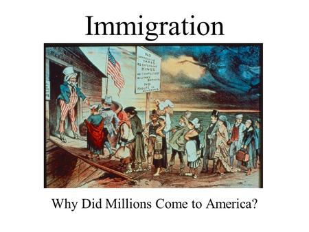 Immigration Why Did Millions Come to America?. Economic and employment opportunities Avoid forced military service Avoid religious persecution European.