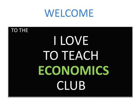 WELCOME TO THE I LOVE TO TEACH ECONOMICS CLUB TO THE I LOVE TO TEACH ECONOMICS CLUB.