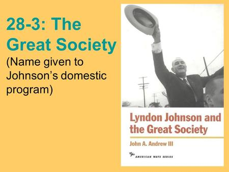 28-3: The Great Society (Name given to Johnson's domestic program)