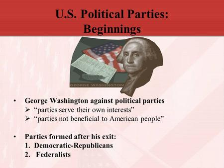 "U.S. Political Parties: Beginnings George Washington against political parties  ""parties serve their own interests""  ""parties not beneficial to American."