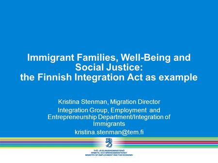 Immigrant Families, Well-Being and Social Justice: the Finnish Integration Act as example Kristina Stenman, Migration Director Integration Group, Employment.