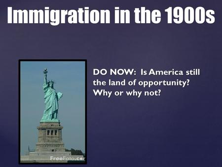 DO NOW: Is America still the land of opportunity? Why or why not? Immigration in the 1900s.