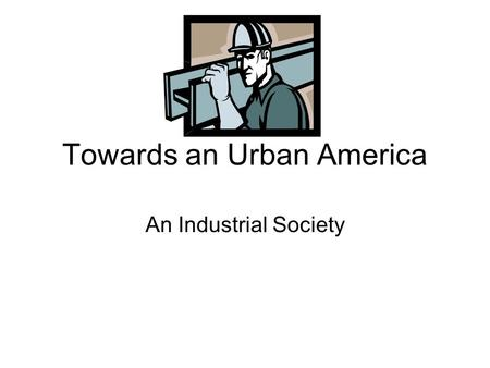 Towards an Urban America An Industrial Society. Important Individuals Alexander Graham Bell- telephone Henry Ford- autos and assembly line Thomas Edison-