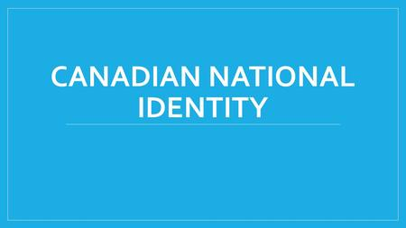 CANADIAN NATIONAL IDENTITY. What is Canadian National Identity? Come up with a list of at least 5 things that are fundamental to Canadian National Identity.