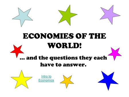 ECONOMIES OF THE WORLD! … and the questions they each have to answer. Intro to Economics.