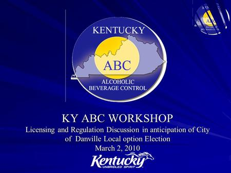 KY ABC WORKSHOP Licensing and Regulation Discussion in anticipation of City of Danville Local option Election March 2, 2010.