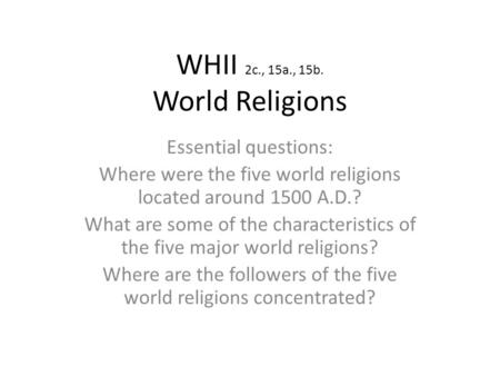 WHII 2c., 15a., 15b. World Religions Essential questions: Where were the five world religions located around 1500 A.D.? What are some of the characteristics.