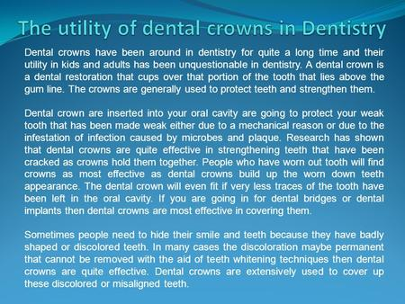 Dental crowns have been around in dentistry for quite a long time and their utility in kids and adults has been unquestionable in dentistry. A dental crown.
