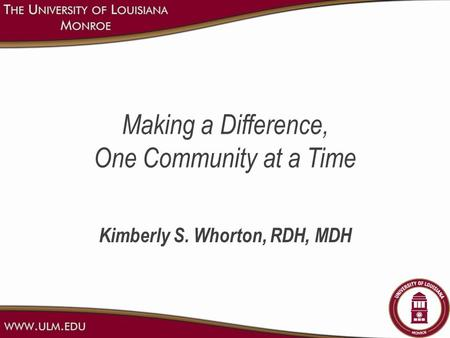 Making a Difference, One Community at a Time Kimberly S. Whorton, RDH, MDH.