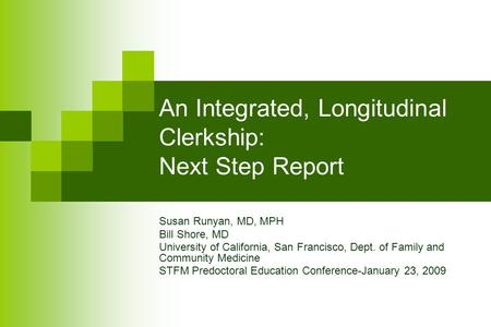 An Integrated, Longitudinal Clerkship: Next Step Report Susan Runyan, MD, MPH Bill Shore, MD University of California, San Francisco, Dept. of Family and.